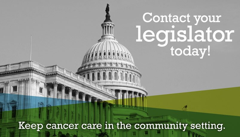 Contact your legislator today! Keep cancer care in the community setting.